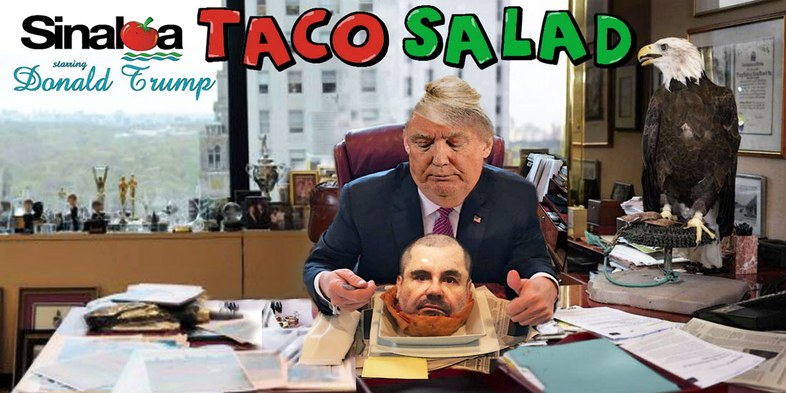 DONALD TRUMP starring in SINALOA TACO SALAD